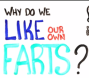 Why Do We Like Our OwnFarts?