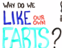 Why Do We Like Our Own Farts?